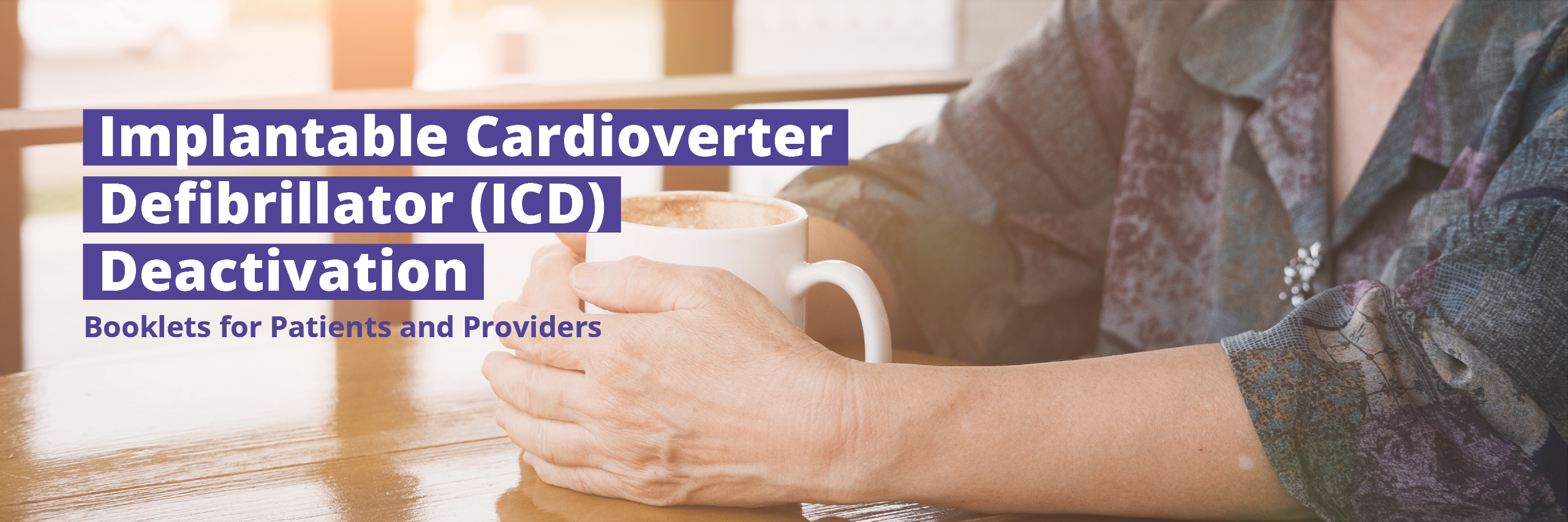 Implantable Cardioverter Defibrillator (ICD) Deactivation: Booklets for Patients and Providers. Mature women in dark floral shirt holding a white mug.