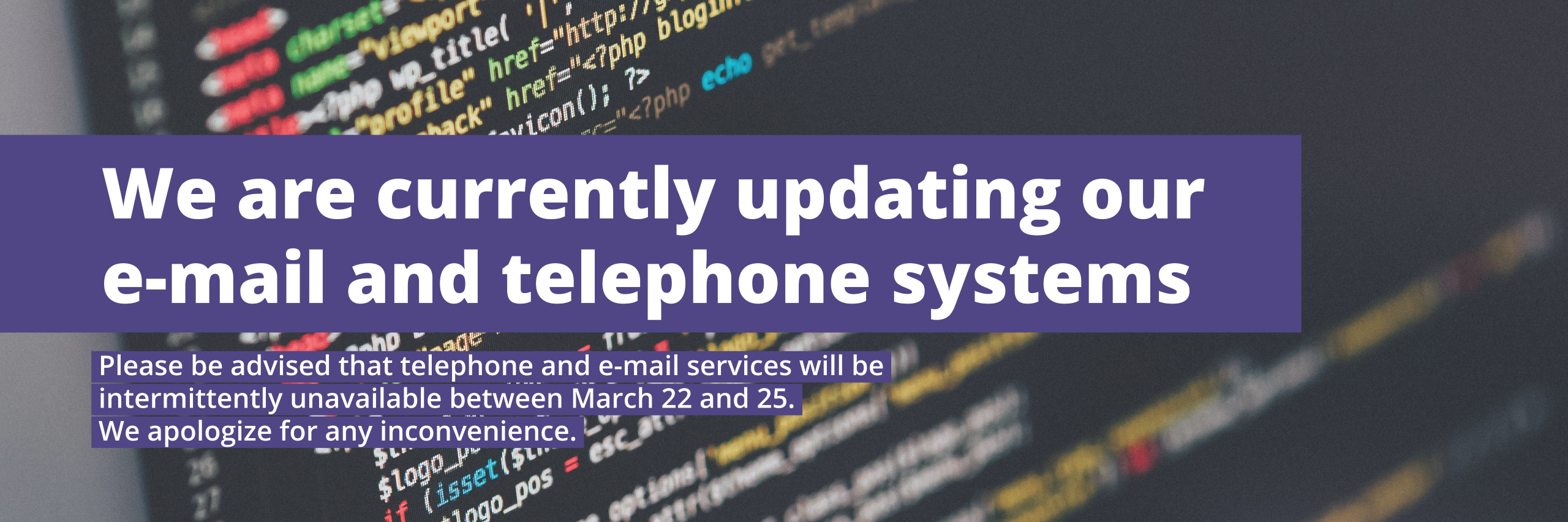 We are currently updating our e-mail and telephone systems
